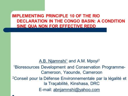 IMPLEMENTING PRINCIPLE 10 OF THE RIO DECLARATION IN THE CONGO BASIN: A CONDITION SINE QUA NON FOR EFFECTIVE REDD A.B. Njamnshi 1 and A.M. Mpoyi 2 1 Bioresources.