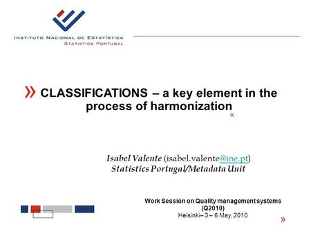 « « CLASSIFICATIONS – a key element in the process of harmonization « Isabel Valente Statistics Portugal/Metadata Unit Work.