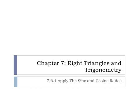 Chapter 7: Right Triangles and Trigonometry 7.6.1 Apply The Sine and Cosine Ratios.