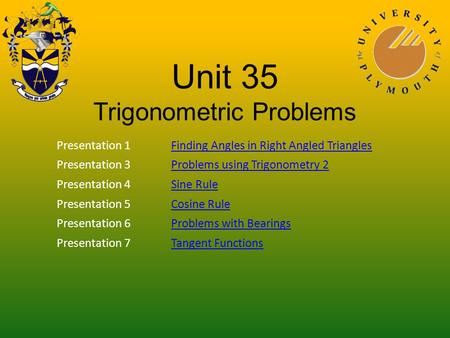 Unit 35 Trigonometric Problems Presentation 1Finding Angles in Right Angled Triangles Presentation 3Problems using Trigonometry 2 Presentation 4Sine Rule.
