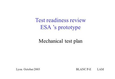 Test readiness review ESA 's prototype BLANC P-E LAMLyon October 2003 Mechanical test plan.