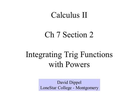Calculus II Ch 7 Section 2 Integrating Trig Functions with Powers David Dippel LoneStar College - Montgomery.