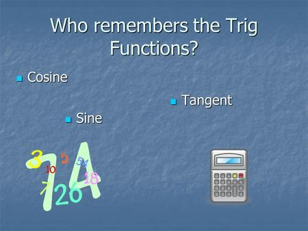 Who remembers the Trig Functions? Sine Sine Tangent Tangent Cosine Cosine.