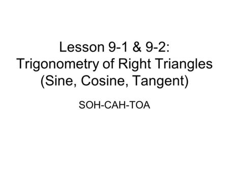 Lesson 9-1 & 9-2: Trigonometry of Right Triangles (Sine, Cosine, Tangent) SOH-CAH-TOA.