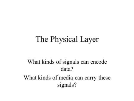 The Physical Layer What kinds of signals can encode data? What kinds of media can carry these signals?