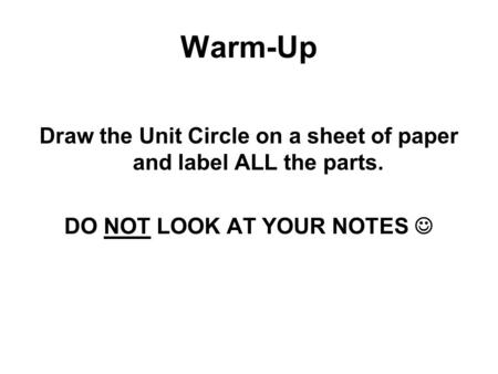 Warm-Up Draw the Unit Circle on a sheet of paper and label ALL the parts. DO NOT LOOK AT YOUR NOTES.