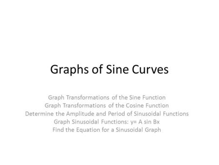 Graphs of Sine Curves Graph Transformations of the Sine Function Graph Transformations of the Cosine Function Determine the Amplitude and Period of Sinusoidal.