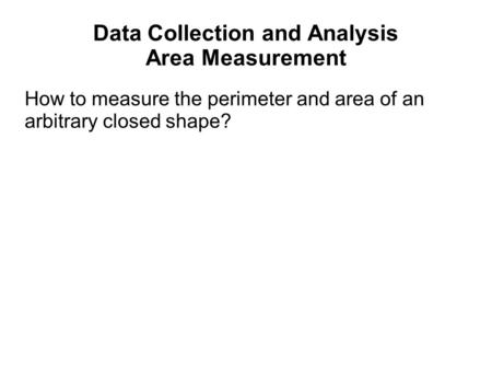 Data Collection and Analysis Area Measurement How to measure the perimeter and area of an arbitrary closed shape?