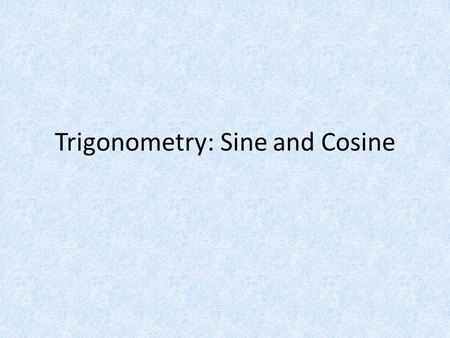 Trigonometry: Sine and Cosine. History What is Trigonometry – The study of the relationships between the sides and the angles of triangles. Origins in.