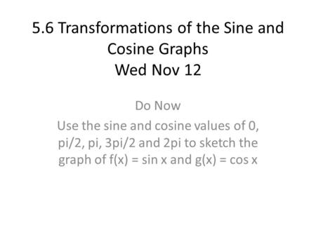 5.6 Transformations of the Sine and Cosine Graphs Wed Nov 12 Do Now Use the sine and cosine values of 0, pi/2, pi, 3pi/2 and 2pi to sketch the graph of.