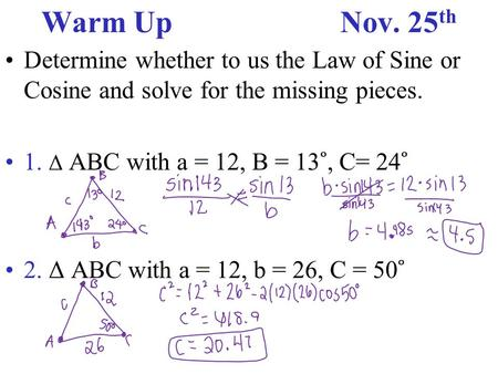 Warm UpNov. 25 th Determine whether to us the Law of Sine or Cosine and solve for the missing pieces. 1. Δ ABC with a = 12, B = 13 ˚, C= 24 ˚ 2. Δ ABC.