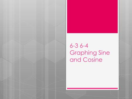 6-3 6-4 Graphing Sine and Cosine. Periodic function: A function which has a graph that repeats itself identically over and over as it is followed from.