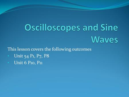 This lesson covers the following outcomes Unit 54 P1, P7, P8 Unit 6 P10, P11.
