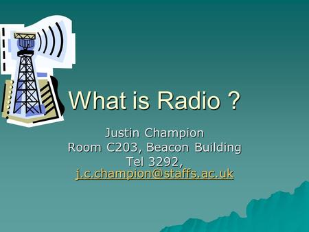 What is Radio ? Justin Champion Room C203, Beacon Building Tel 3292,