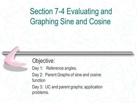 Section 7-4 Evaluating and Graphing Sine and Cosine Objective: Day 1: Reference angles. Day 2: Parent Graphs of sine and cosine function Day 3: UC and.