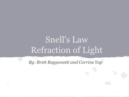 Snell's Law Refraction of Light By: Brett Rapponotti and Corrine Yap.