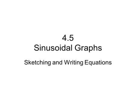 4.5 Sinusoidal Graphs Sketching and Writing Equations.
