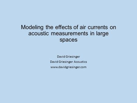 Modeling the effects of air currents on acoustic measurements in large spaces David Griesinger David Griesinger Acoustics www.davidgriesinger.com.