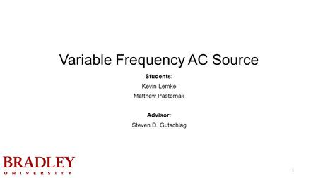 Variable Frequency AC Source Students: Kevin Lemke Matthew Pasternak Advisor: Steven D. Gutschlag 1.