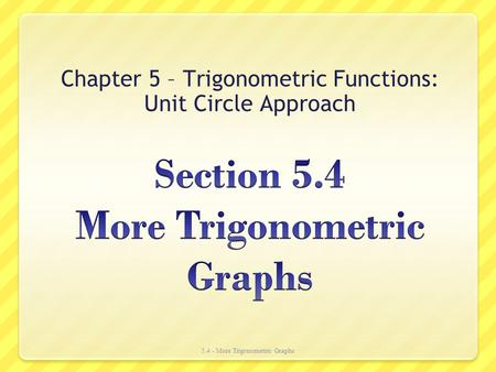 Chapter 5 – Trigonometric Functions: Unit Circle Approach 5.4 - More Trigonometric Graphs.