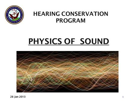 PHYSICS OF SOUND PHYSICS OF SOUND HEARING CONSERVATION PROGRAM 1 28 Jan 2013.