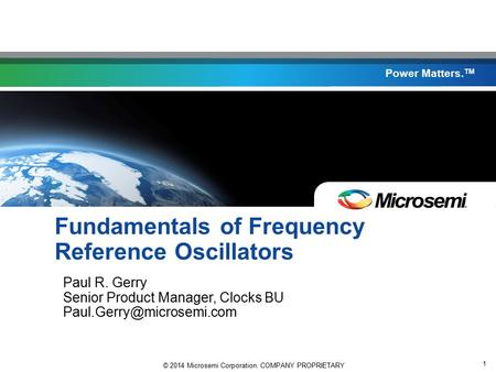 © 2014 Microsemi Corporation. COMPANY PROPRIETARY 1 Power Matters. TM Fundamentals of Frequency Reference Oscillators Paul R. Gerry Senior Product Manager,