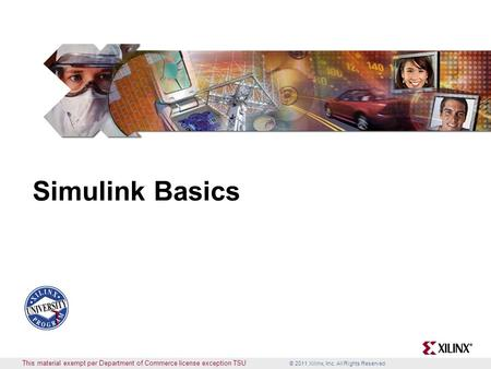 © 2011 Xilinx, Inc. All Rights Reserved This material exempt per Department of Commerce license exception TSU Simulink Basics.