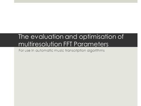 The evaluation and optimisation of multiresolution FFT Parameters For use in automatic music transcription algorithms.