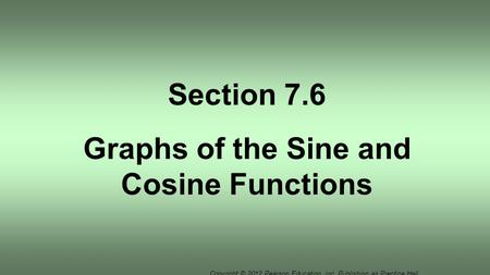 Copyright © 2012 Pearson Education, Inc. Publishing as Prentice Hall. Section 7.6 Graphs of the Sine and Cosine Functions.