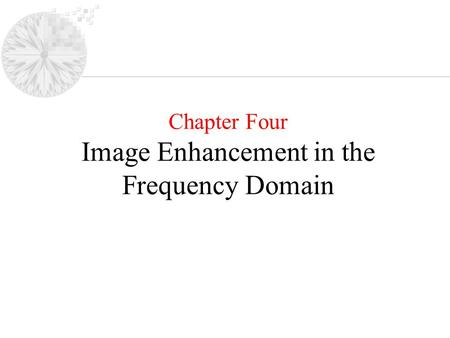 Chapter Four Image Enhancement in the Frequency Domain.
