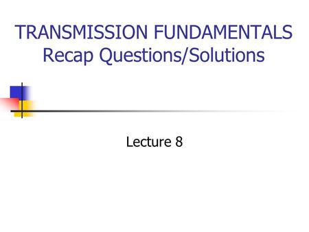 TRANSMISSION FUNDAMENTALS Recap Questions/Solutions Lecture 8.