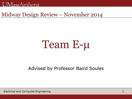 1 Electrical and Computer Engineering Team E-μ Advised by Professor Baird Soules Midway Design Review – November 2014.