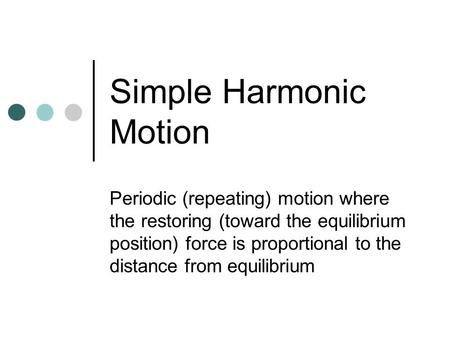 Simple Harmonic Motion Periodic (repeating) motion where the restoring (toward the equilibrium position) force is proportional to the distance from equilibrium.