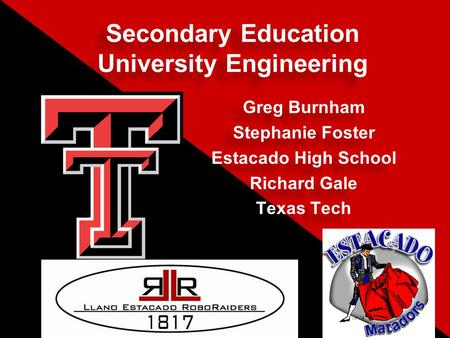 Secondary Education University Engineering Greg Burnham Stephanie Foster Estacado High School Richard Gale Texas Tech Greg Burnham Stephanie Foster Estacado.