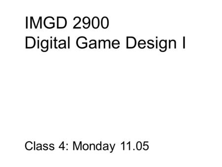 IMGD 2900 Digital Game Design I Class 4: Monday 11.05.