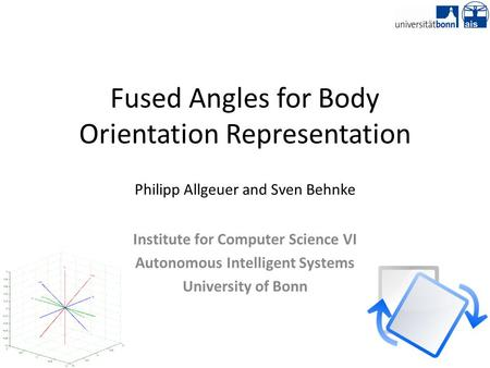 Fused Angles for Body Orientation Representation Philipp Allgeuer and Sven Behnke Institute for Computer Science VI Autonomous Intelligent Systems University.