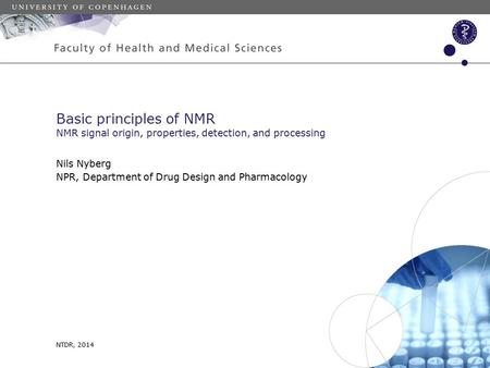 NTDR, 2014 Nils Nyberg NPR, Department of Drug Design and Pharmacology Basic principles of NMR NMR signal origin, properties, detection, and processing.