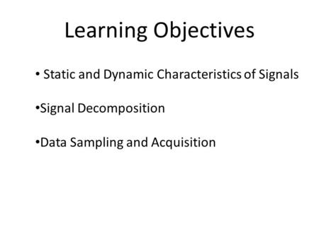 Learning Objectives Static and Dynamic Characteristics of Signals Signal Decomposition Data Sampling and Acquisition.