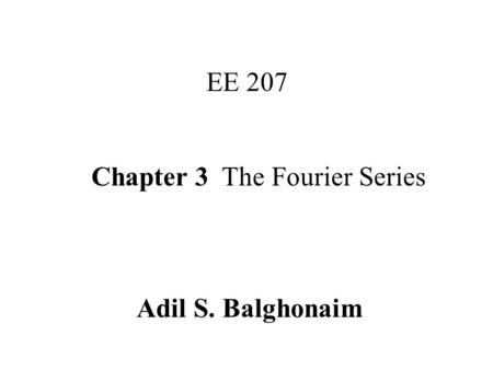 Chapter 3 The Fourier Series EE 207 Adil S. Balghonaim.
