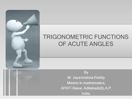 TRIGONOMETRIC FUNCTIONS OF ACUTE ANGLES By M. Jaya krishna Reddy Mentor in mathematics, APIIIT-Basar, Adilabad(dt),A.P. India.