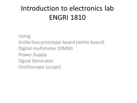 Introduction to electronics lab ENGRI 1810 Using: Solderless prototype board (white board) Digital multimeter (DMM) Power Supply Signal Generator Oscilloscope.