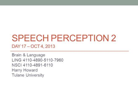 SPEECH PERCEPTION 2 DAY 17 – OCT 4, 2013 Brain & Language LING 4110-4890-5110-7960 NSCI 4110-4891-6110 Harry Howard Tulane University.