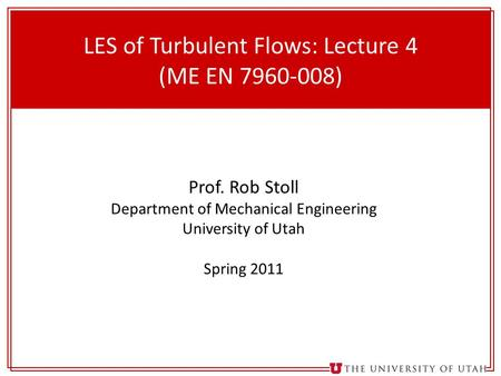 1 LES of Turbulent Flows: Lecture 4 (ME EN 7960-008) Prof. Rob Stoll Department of Mechanical Engineering University of Utah Spring 2011.