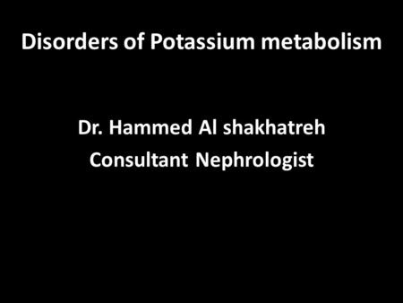Disorders of Potassium metabolism Dr. Hammed Al shakhatreh Consultant Nephrologist.