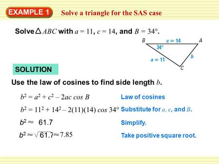 EXAMPLE 1 Solve a triangle for the SAS case Solve ABC with a = 11, c = 14, and B = 34°. SOLUTION Use the law of cosines to find side length b. b 2 = a.