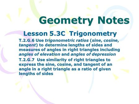 Geometry Notes Lesson 5.3C Trigonometry T.2.G.6 Use trigonometric ratios (sine, cosine, tangent) to determine lengths of sides and measures of angles in.
