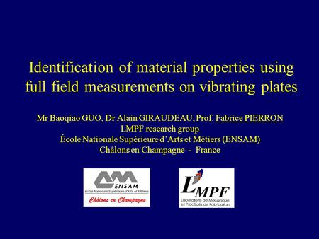 Identification of material properties using full field measurements on vibrating plates Mr Baoqiao GUO, Dr Alain GIRAUDEAU, Prof. Fabrice PIERRON LMPF.