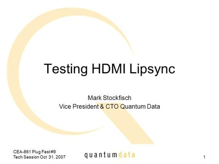 CEA-861 Plug Fest #9 Tech Session Oct 31, 20071 Testing HDMI Lipsync Mark Stockfisch Vice President & CTO Quantum Data.