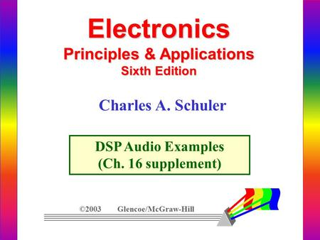 Electronics Principles & Applications Sixth Edition DSP Audio Examples (Ch. 16 supplement) ©2003 Glencoe/McGraw-Hill Charles A. Schuler.
