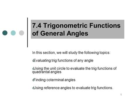 1 7.4 Trigonometric Functions of General Angles In this section, we will study the following topics: Evaluating trig functions of any angle Using the unit.